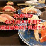 くら寿司がGoToEAT利用で実質ほぼ無料で何度でも食事可能!これはヤバイぞ